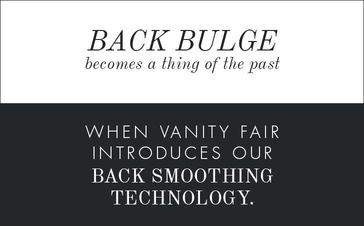 Back bulge becomes a thing of the past when Vanity Fair introduces our back smoothing technology.