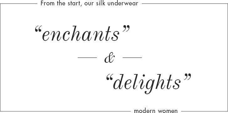 From the start, our silk underwear enchants & delights modern women