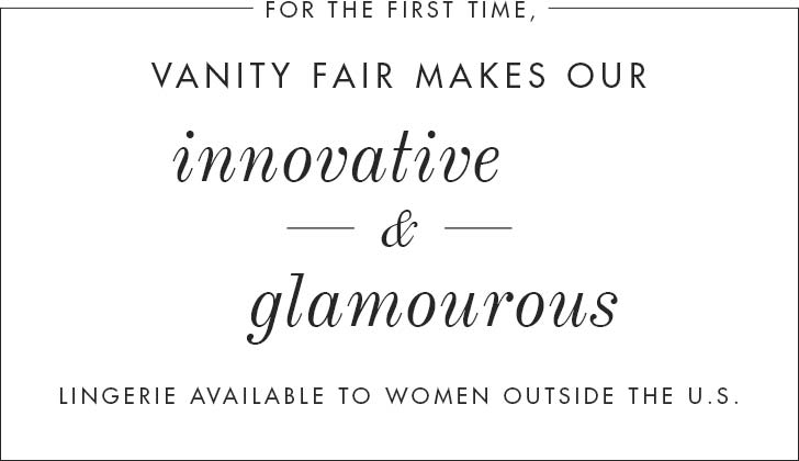 Vanity Fair makes our innovative & glamourous lingerie available to women outside the U.S.